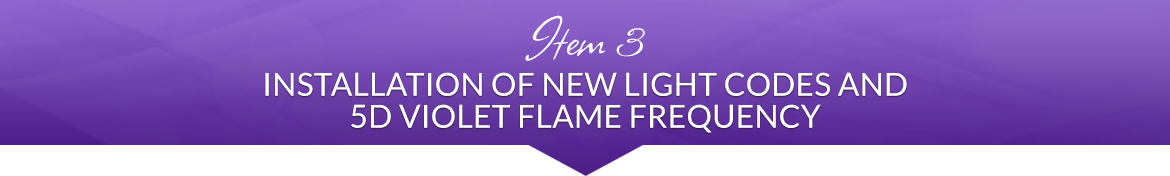 Item 3: Installation of New Light Codes and 5D Violet Flame Frequency