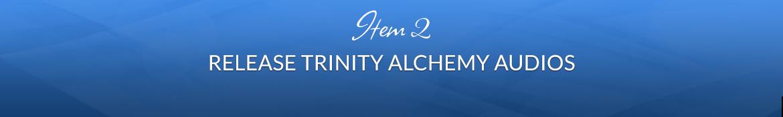 Item 2: Release Trinity Alchemy Audios