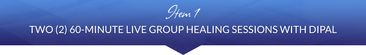 Item 1: Two (2) 60-Minute Live Group Healing Sessions with Dipal