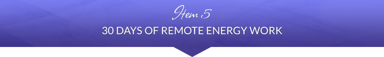 Item 5: 30 Days of Remote Energy Work