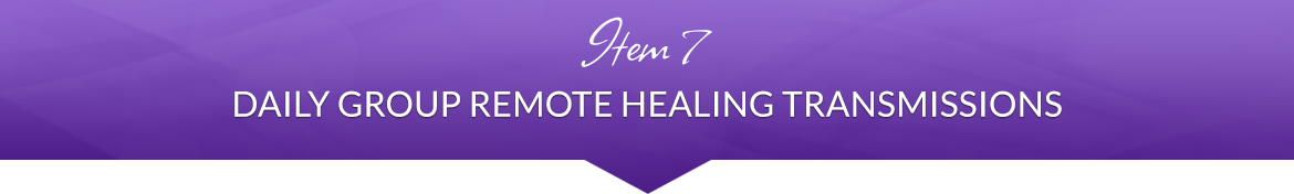 Item 7: Daily Group Remote Healing Transmissions