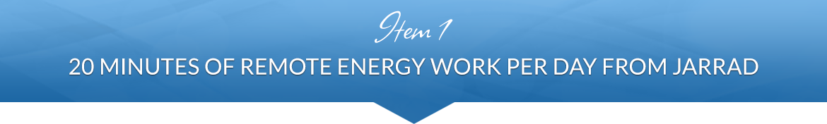 Item 1: 20 Minutes of Remote Energy Work Per Day from Jarrad