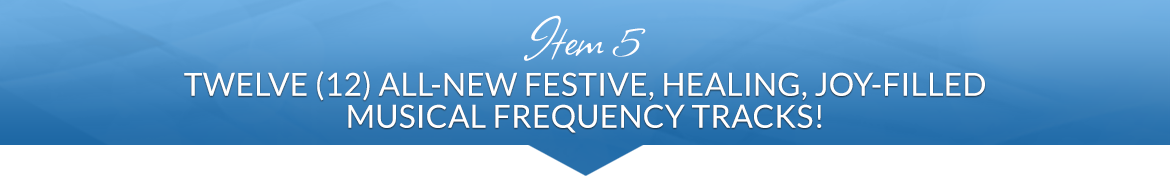 Item 5: Twelve (12) All-New Festive, Healing, Joy-Filled Musical Frequency Tracks!