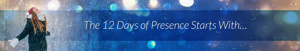 The 12 Days of Presence Starts With…