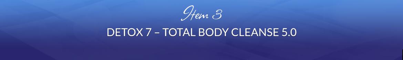 Item 3: Detox 7 — Total Body Cleanse 5.0