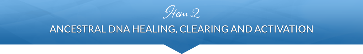 Item 2: Ancestral DNA Healing, Clearing and Activation