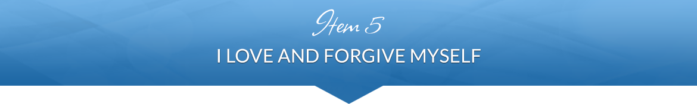 Item 5: I Love and Forgive Myself