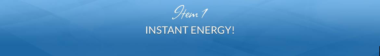 Item 1: Instant Energy!