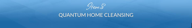 Item 8: Quantum Home Cleansing