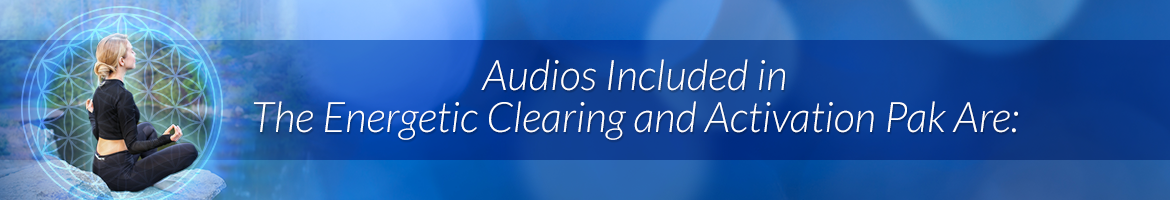 Audios Included in the <i>Energetic Clearing and Activation Pak</i> Are: