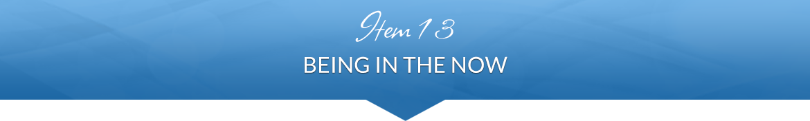 Item 13: Being in the NOW
