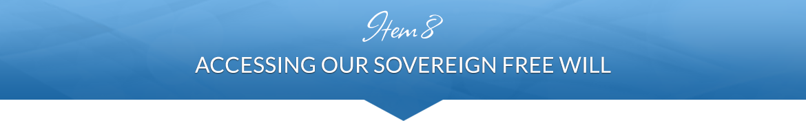 Item 8: Accessing Our Sovereign Free Will