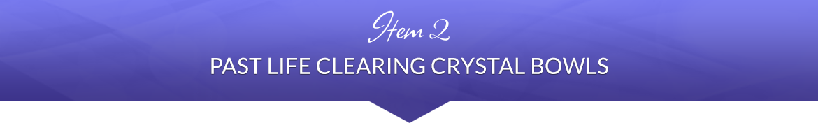 Item 2: Past Life Clearing Crystal Bowls