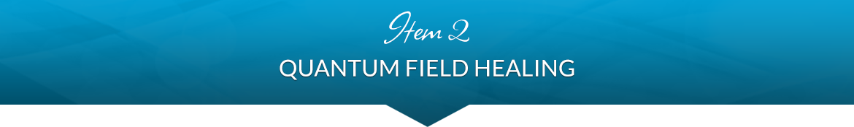 Item 2: Quantum Field Healing
