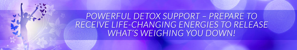 Powerful Detox Support — Prepare to Receive Life-Changing Energies to Release What's Weighing You Down!