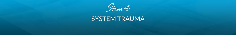 Item 4: System Trauma