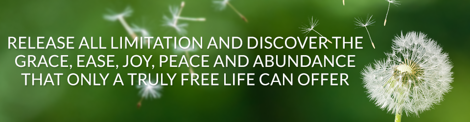 Release all Limitation and Discover the Grace, Ease, Joy, Peace and Abundance That Only a Truly Free Life Can Offer