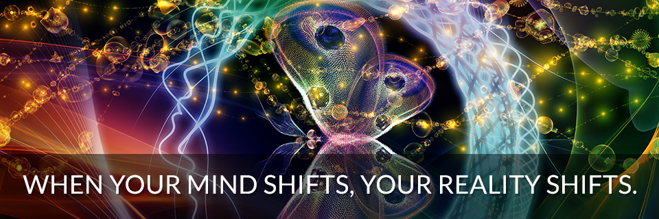 When Your Mind Shifts, Your Reality Shifts.